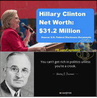 Hillary Clinton, Memes, and Capitalist: Hillary Clinton  Net Worth:  $31.2 Million  Source: U.S. Federal Disclosure Documents  FB.com/Capitalists  You can't get rich in politics unless  you're a crook.  Harry Truman  AZ QUOTES Consider this: