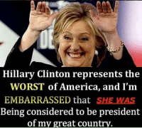 America, Hillary Clinton, and Memes: Hillary Clinton represents the  WORST of America, and I'm  EMBARRASSED that SHE WAS  Being considered to be president  of my great country.