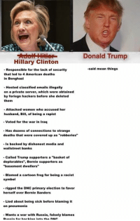 "Donald Trump, Hillary Clinton, and Memes: Hillary Clinton  Responsible for the lack of security  that led to 4 American deaths  in Benghazi  Hosted classified emails illegally  on a private server, which were obtained  by foriegn hackers before she deleted  them  Attacked women who accused her  husband, Bill, of being a rapist  voted for the war in Iraq  Has dozens of connections to strange  deaths that were covered up as ""robberies""  is backed by dishonest media and  wallstreet banks  Called Trump supporters a ""basket of  deplorables"", Bernie supporters as  ""basement dwellers""  Blamed a cartoon frog for being a racist  symbol  rigged the DNC primary election to favor  herself over Bernie Sanders  Lied about being sick before blaming it  on pneumonia  Wants a war with Russia, falsely blames  Donald Trump  -said mean things"