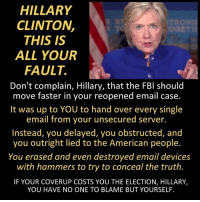Fbi, Hillary Clinton, and Memes: HILLARY  CLINTON,  THIS IS  ALL YOUR  FAULT.  Don't complain, Hillary, that the FBI should  move faster in your reopened email case.  It was up to YOU to hand over every single  email from your unsecured server  Instead, you delayed, you obstructed, and  you outright lied to the American people.  You erased and even destroyed email devices  with hammers to try to conceal the truth.  IF YOUR COVERUP COSTS YOU THE ELECTION, HILLARY,  YOU HAVE NO ONE TO BLAME BUT YOURSELF She brought this on herself. ~ GATSBY