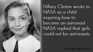 Girls, Hillary Clinton, and Nasa: Hillary Clinton wrote to  NASA as a child  inquiring how to  become an astronaut  NASA replied that girls  could not be astronauts  UNITEWOMENORG iammyurl:   siderealsandman:   So she became Secretary of State instead   bitches get it done