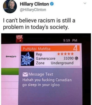 Dank, Fucking, and Memes: Hillary ClintonC  @HillaryClinton  I can't believe racism is still a  problem in today's society  9:59 PM  PuNjAbi MaMba  Rep  Gamerscore 31090 O  Zone Underground  @evapjyro  Message Text  Hahah you fucking Canadian  go sleep in your igloo What have the Canadian ever done to you by CaptainDank0 FOLLOW HERE 4 MORE MEMES.