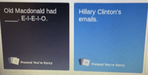 Did this in Cards Against Humanity: Hillary Clinton's  emails.  Old Macdonald had  E-I-E-I-O.  Pretend You're Xyzzy  Pretend You're Xyzzy Did this in Cards Against Humanity