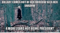 Memes, 🤖, and Shadow: HILLARY COMES OUT OF HER BURROW SEES HER  SHADOW  4 MORE YEARS NOT BEING PRESIDENT Ron