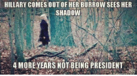 Memes, 🤖, and Shadow: HILLARY COMES OUTOF HER BURROW SEES HER  SHADOW  4 MORE YEARS NOT BEING PRESIDENT Geezer