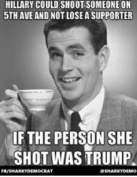 Ass, Memes, and Ups: HILLARY COULD SHOOT SOMEONE ON  5THAVE AND NO  LOSE A SUPPORTER  IF THE PERSON SHE  SHOT WAS TRUMP  FB/SNARKYDEMOCRAT  @SNARKY DEMO Snarky Democrat (IMHO)  Dear Right Wing Deplorables:  I am NOT calling for Trump to be shot - but I wouldn't mind a cucumber shoved up his ass.