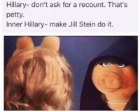Recount: Hillary- don't ask for a recount. That's  petty.  Inner Hillary- make Jill Stein do it. Recount
