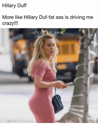 Hillary Duff  More like Hillary Duf-fat ass is driving me  crazy!!  offic  swo Peachy 🍑📸 @official_dr_swol