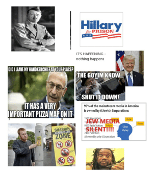 America, Friends, and Pizza: Hillary  for PRISON  IT'S HAPPENING -  nothing happens  DIDI LEAVE MY HANDKERCHIEFAT YOUR PLACE?  THE GOYIM KNOW  TATIONAL  SHUT IT DOWN!  dT HAS A VERY  IMPORTANT PIZZA MAP ONIT  90% of the mainstream media in America  is owned by 6 Jewish Corporations  1500 Newspapers  1100 Maczynes  EW MEDTA  1SMENT!!!!  du atio  Media  Politics  9000 Radio Stations  Religion  SHARIAH  CONTROLLED  Silent  Worker  2400 Publishers  ZONE  All owned by only 6 Corporations  ZONE r/The_Donald and friends starter pack