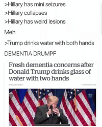 in all honesty who tf does that 💀: Hillary has mini seizures  >Hillary collapses  >Hillary has weird lesions  Meh  >Trump drinks water with both hands  DEMENTIA DRUMPF  Fresh dementia concerns after  Donald Trump drinks glass of  water with two hands  20 Dec, 2017 6:56am  O 3 minutes to read  WH  GON in all honesty who tf does that 💀