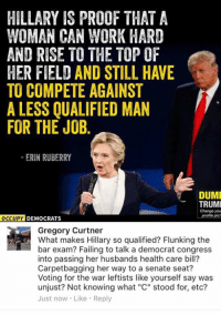 """Fail, Memes, and Work: HILLARY IS PROOF THAT A  WOMAN CAN WORK HARD  AND RISE TO THE TOP OF  HER FIELD AND STILL HAVE  TO COMPETE AGAINST  A LESS QUALIFIED MAN  FOR THE JOB.  ERIN RUBERRY  DUMI  TRUMI  Change you  profile pic!  OCCUPY  DEMOCRATS  Gregory Curtner  What makes Hillary so qualified? Flunking the  bar exam? Failing to talk a democrat congress  into passing her husbands health care bill?  Carpetbagging her way to a senate seat?  Voting for the war leftists like yourself say was  unjust? Not knowing what """"C"""" stood for, etc?  Just now. Like Reply (GC)"""