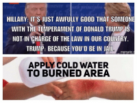 HILLARY: IT'S JUST AWFULLY GOOD THAT SOMEONE  WITH THE TEMPERAMENT OF DONALD TRUMP IS  NOT IN CHARGE OF THE LAW IN OUR COUNTRY  TRUMP: BECAUSE YOU' D BE IN JAIL.  mematic  APPLY COLD WATER  TO BURNED AREA LOL! Repost from @adams_amazing_memes BURN roasted savage lol trump Hillary 2016election MAGA america