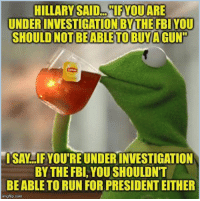 "FWD: Hillary Said...: HILLARY SAID 1FYOU ARE  UNDER INVESTIGATION BYTHE FBI YOU  SHOULD NOT BE ABLE TOBUYAGUN""  ISAN IF YOUTREUNDERINVESTIGATION  BY THE FBI, YOU SHOULDNT  BEABLE TO RUN FOR PRESIDENT EITHER  imgflip.com FWD: Hillary Said..."