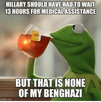 medical assistant: HILLARY SHOULD HAVE HAD TO WAIT  13 HOURS FOR MEDICAL ASSISTANCE  BUT THAT IS NONE  OF MY BENGHAZI  imgflip com