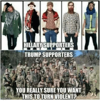 Memes, California, and Free: HILLARY SUPPORTERS  TRUMP SUPPORTERS  YOU REALLY SURE YOUWANT  THIS TOTURNVIOLENT2 You really want to use violence to attack REAL free speech, like you did in California this week?   We'll see about that.