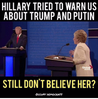 WOW. Listen carefully... EVERYTHING she said back then was right!  Video by Occupy Democrats, LIKE our page for more!: HILLARY TRIED TO WARN US  ABOUT TRUMP AND PUTIN  Globa  NEWS  STILL DON'T BELIEVE HER?  OCCUPY DEMOCRATS WOW. Listen carefully... EVERYTHING she said back then was right!  Video by Occupy Democrats, LIKE our page for more!