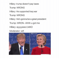 everybody sucks 2016 go give my boy @memes a follow 🐸: Hillary: trump doesn't pay taxes  Trump: WRONG  Hillary: He supported Iraq war  Trump: WRONG  Hillary: He's gonna be a great president  Trump: WRON- Ahhh u got me  Hillary: ayyyyeee LMAO  Moderator: wtf  @Masi Popal  hat w  an  shal everybody sucks 2016 go give my boy @memes a follow 🐸