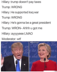 Hillary Trump: Hillary: trump doesn't pay taxes  Trump: WRONG  Hillary: He supported lraq war  Trump: WRONG  Hillary: He's gonna be a great president  Trump: WRON- Ahhh u got me  Hillary: ayyyyeee LMAO  Moderator: wtf  @Masi Popal  n C  ncst