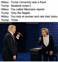 Memes, Trump, and Women: Hillary: Trump University was a fraud  Trump: Students loved it  Hillary: You called Mexicans rapists  Trump: Only the illegals  Hillary: You look at women and rate their looks  Trump: Three Haha 😂😂😂
