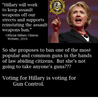"""Remember, she supports your second amendment rights...until she decides there's massive categories of guns she wants to ban. - Metal Law: Hillary will work  to keep assault  AD HA  weapons off our  streets and supports  reinstating the  assault  weapons ban.""""  Official Hillary Clinton  Website, 2016  So she proposes to ban one of the most  popular and common guns in the hands  of law abiding citizens. But she's not  going to take anyone's guns???  Voting for Hillary is voting for  Gun Control. Remember, she supports your second amendment rights...until she decides there's massive categories of guns she wants to ban. - Metal Law"""