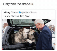 Hillary savage asf 😂😂😂: Hillary with the shade  Hillary Clinton e. @HillaryClinton  Happy National Dog Day! Hillary savage asf 😂😂😂