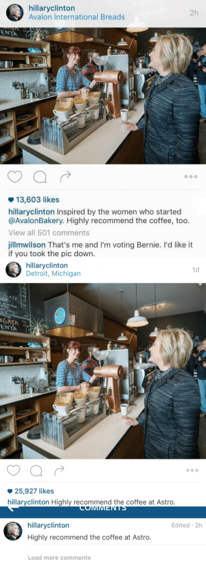 """Detroit, Target, and Tumblr: hillaryclinton  Avalon International Breads  2h  ENYA  13,603 likes  hillaryclinton Inspired by the women who started  @AvalonBakery. Highly recommend the coffee, too.  View all 501 comments  jillmwilson That's me and I'm voting Bernie. I'd like it  if you took the pic down.   1d  hillaryclinton  Detroit, Michigan  375  olate rom  er  .50  GAYA  ENYA  25,927 likes  hillaryclinton Highly recommend the coffee at Astro.   COIMMMENTS  hillaryclinton  Highly recommend the coffee at Astro.  Edited 2h  Load more comments s1uts:  zackisontumblr:  """"That's me and I'm voting Bernie. I'd like it if you took the pic down.""""   It appears that Hillary is no longer inspired by this woman  i'm 2000% weak"""