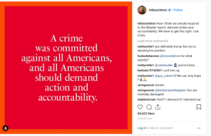 Crime, Definitely, and Fake: hillaryclinton.Follow  hillaryclinton How l think we should respond  to the Mueller report: demand action and  accountability. We have to get this right. Link  in bio  A crime  was committed  against all Americans,  and all Americans  should demand  action and  accountability  Load more comments  ivettyvette1 yes definitely trump the con is  abusing his position  fuckedobannon @mscindylove for what  exactly?  ivettyvette 1 @celalondee you're funny  belinda19742001 Lock him up  ivettyvette1 @guy_cohen18 We can only hope  stringsmom Amen!  stringsmom @barbarianatthegates You are  mentally deranged!  ladybretcrain Yes!!!! demand it! I demand our  69,622 likes  5 HOURS AGO  Log in to like or comment. Hillary demands action and accountability for...the perpetrators behind the Spygate scandal and the fake dossier?