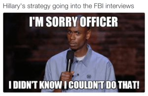 Open and shut case Johnson..: Hillary's strategy going into the FBl interviews  I'M SORRY OFFICER  I DIDN'T KNOW I COULDN'T DO THAT! Open and shut case Johnson..