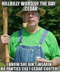-SB: HILLBILLI WORDOF THE DAY:  CEDAR'  I KNOW SHE AINTWEARINT  NO PANTIES CUZI CEDAR COOTER! -SB