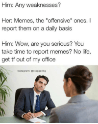 "Him: Any weaknesses?  Her: Memes, the ""offensive"" ones.  report them on a daily basis  Him: Wow, are you serious? You  take time to report memes? No life,  get tf out of my office  Instagram: @staggering"