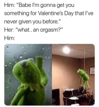 "Memes, Valentine's Day, and Orgasm: Him: ""Babe l'm gonna get you  something for Valentine's Day that I've  never given you before.""  Her: ""what..an orgasm?""  Him: 😭💀💀 gets me every time"