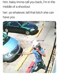 Well damn.. 😳😂 https://t.co/CyQoKtnT3h: him: baby imma call you back, I'm in the  middle of a shootout  her: ya whatever, tell that bitch she can  have you Well damn.. 😳😂 https://t.co/CyQoKtnT3h