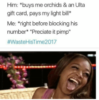 "😂😂😂savage af!: Him: *buys me orchids & an Ulta  gift card, pays my light bill*  Me: right before blocking his  number ""Preciate it pimp  #Waste HiSTime2017 😂😂😂savage af!"