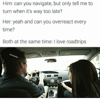 Follow me on snapchat: Dankmemesgang: Him: can you navigate, but only tell me to  turn when it's way too late?  Her: yeah and can you overreact every  time?  Both at the same time: I love roadtrips Follow me on snapchat: Dankmemesgang