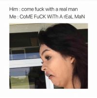 Memes, Fuck, and 🤖: Him come fuck with a real man  Me COME FuCK WiTh A rEaL MaN I'll pass rp @_leslzlde