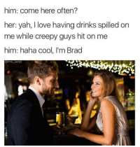 Memes, Yah, and 🤖: him: come here often?  her: yah, I love having drinks spilled on  me while creepy guys hit on me  him: haha cool, l'm Brad  Onno Wad Snapchat: DankMemesGang