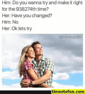 Funny, Lol, and Memes: Him: Do you wanna try and make it right  for the 938274th time?  Her: Have you changed?  Him: No  Her: Ok lets try  @thenewsclan  timestofun.com funny memes 15 pictures - #funnymemes #funnypictures #humor #funnytexts #funnyquotes #funnyanimals #funny #lol #haha #memes #entertainment #timestofun.com