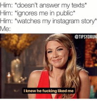 You say delusional I say confidence @tipsydrunk: Him: *doesn't answer my texts*  Him: ignores me in public*  Him: *watches my instagram story*  Me:  @TIPSYDRUN  I knew he fucking liked me You say delusional I say confidence @tipsydrunk