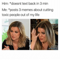 Life, Memes, and Text: Him: *doesnt text back in 3 min  Me: *posts 3 memes about cutting  toxic people out of my life  @thedryginger  THE KARDASHIA  MID-SEASON FINA  MID SEASON FINA