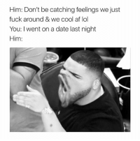 😂😂😂😂😂 goteem 😏 Careful what u wish for saywhatumeanmeanwhatusay shepost♻♻: Him: Don't be catching feelings we just  fuck around & we cool af lol  You: l went on a date last night  Him: 😂😂😂😂😂 goteem 😏 Careful what u wish for saywhatumeanmeanwhatusay shepost♻♻