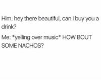 Beautiful, Funny, and Music: Him: hey there beautiful, can I buy you a  drink?  Me: *yelling over music* HOW BOUT  SOME NACHOS? 👀