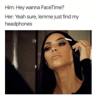 Facetime, Memes, and Yeah: Him: Hey wanna FaceTime?  Her: Yeah sure, lemme just find my  headphones One moment 💄 Follow @sassy__bitch69 @sassy__bitch69 @sassy__bitch69 @sassy__bitch69