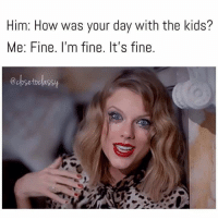 fine: Him: How was your day with the kids?  Me: Fine. I'm fine. It's fine.