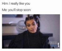 Keeping Up With the Kardashians, Memes, and 🤖: Him: I really like you  Me: you'll stop soon  KEEPING UP WITH  THE KARDASHIANS  BRAND NEW