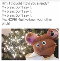 Bitch, Funny, and Say It:   Him: I thought I told you already?  My brain: Don't say it.  My brain: Don't say it.  My brain: Don't say it.  Me: NOPE! Must've been your other  bitch! 😳