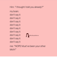 """Bitch, Say It, and Brain: Him: """"I thought I told you already?""""  my brain:  don't say it  don't say it  don't sayt  don't say it  don't say it  don't sayit  don't say it  don't sayt  don't say it  me: """"NOPE Must've been your other  bitch!""""  @fuckboysfailures"""