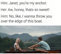Honey, I Shrunk the Kids, Memes, and Boat: Him: Janet, you're my anchor.  Her: Aw, honey, thats so sweet!  Him: No, like, I wanna throw you  over the edge of this boat. Snapchat: DankMemesGang
