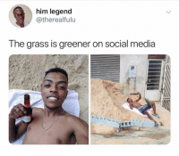 Social Media, Girl Memes, and Truth: him legend  @therealfulu  The grass is areener on social media Ain't that the truth 🙃