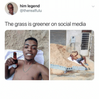 Memes, Social Media, and 🤖: him legend  @therealfulu  The grass is greener on social media We all know people like this 😂