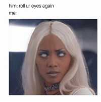 Non stop eye roll 🙄🙄🙄 @yourfavgay_: him: roll ur eyes again  me Non stop eye roll 🙄🙄🙄 @yourfavgay_